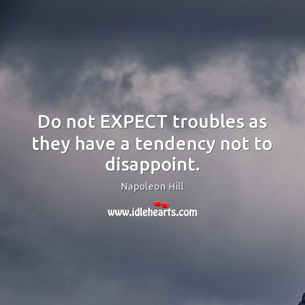 Do not EXPECT troubles as they have a tendency not to disappoint. Napoleon Hill Picture Quote