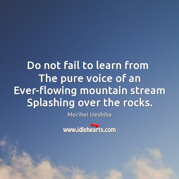 Do not fail to learn from  The pure voice of an Ever-flowing Morihei Ueshiba Picture Quote