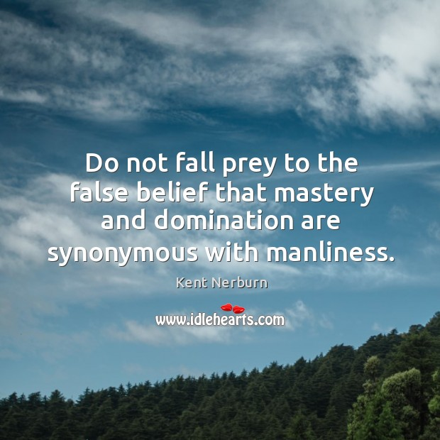 Do not fall prey to the false belief that mastery and domination are synonymous with manliness. Kent Nerburn Picture Quote