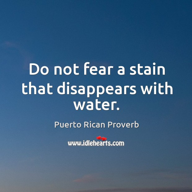 Do not fear a stain that disappears with water. Puerto Rican Proverbs Image