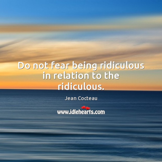 Do not fear being ridiculous in relation to the ridiculous. Image