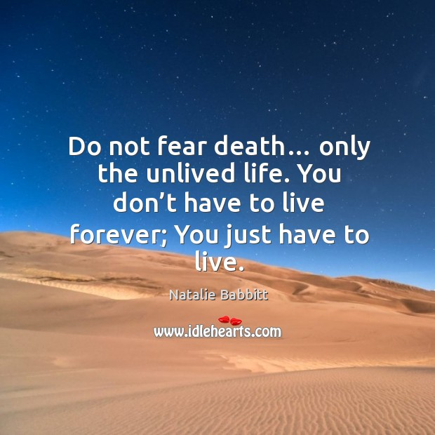 Do not fear death… only the unlived life. You don't have to live forever; you just have to live. Natalie Babbitt Picture Quote