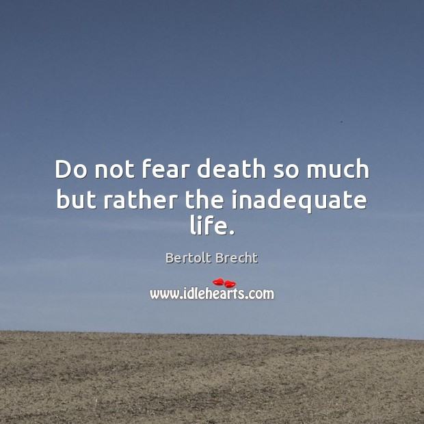 Do not fear death so much but rather the inadequate life. Image
