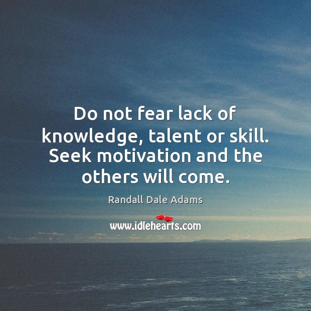 Do not fear lack of knowledge, talent or skill. Seek motivation and the others will come. Image