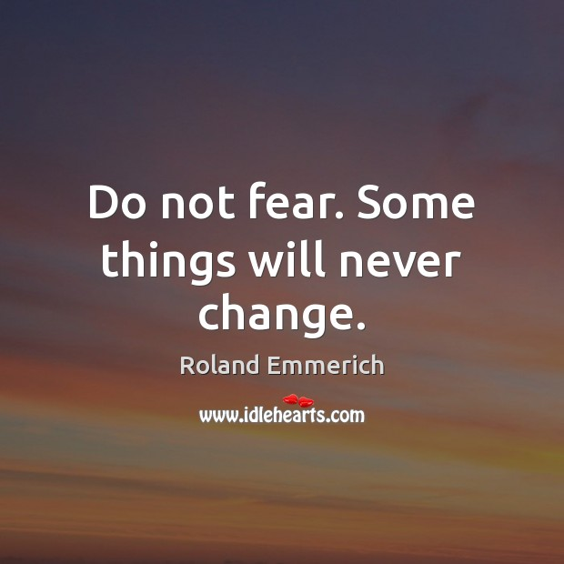 Do Not Fear Some Things Will Never Change