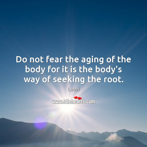 Image, Do not fear the aging of the body for it is the body's way of seeking the root.