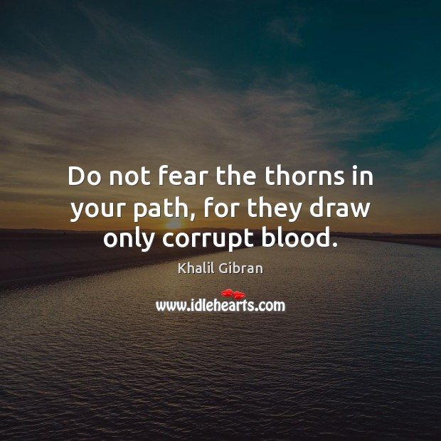 Do not fear the thorns in your path, for they draw only corrupt blood. Khalil Gibran Picture Quote