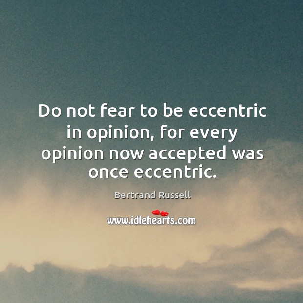 Do not fear to be eccentric in opinion, for every opinion now accepted was once eccentric. Image