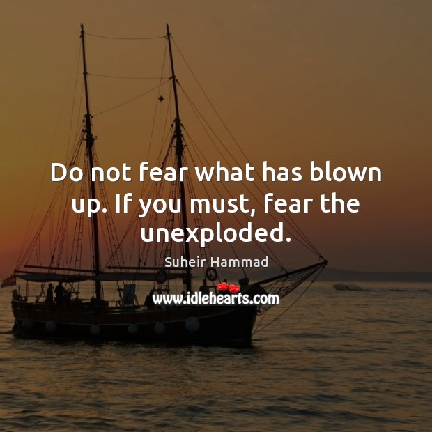 Do not fear what has blown up. If you must, fear the unexploded. Image