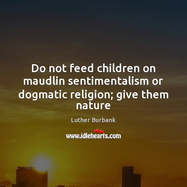 Do not feed children on maudlin sentimentalism or dogmatic religion; give them nature Image