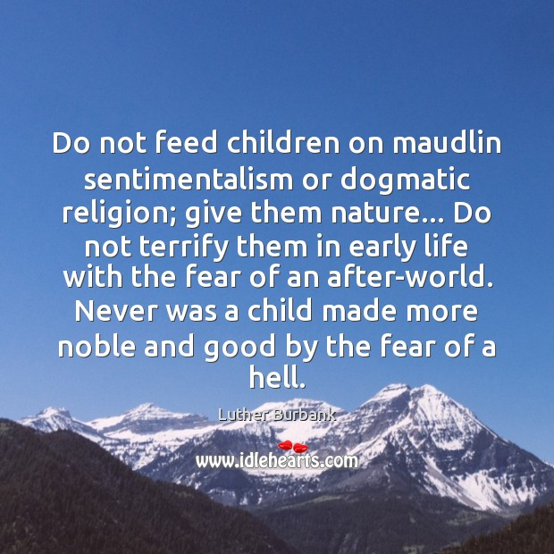 Image, Do not feed children on maudlin sentimentalism or dogmatic religion; give them