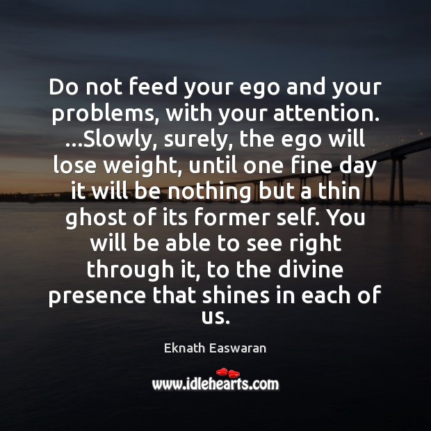 Do not feed your ego and your problems, with your attention. …Slowly, Image