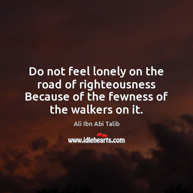 Do not feel lonely on the road of righteousness Because of the Ali Ibn Abi Talib Picture Quote