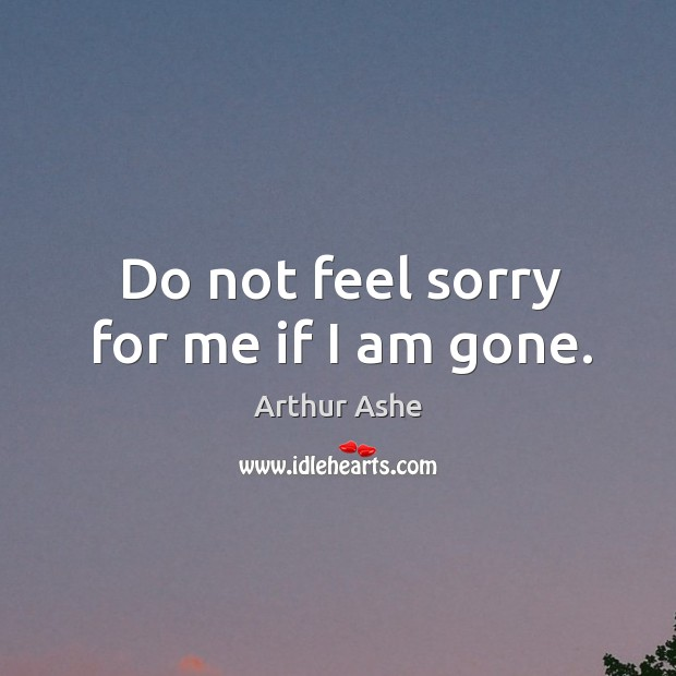 Do not feel sorry for me if I am gone. Arthur Ashe Picture Quote