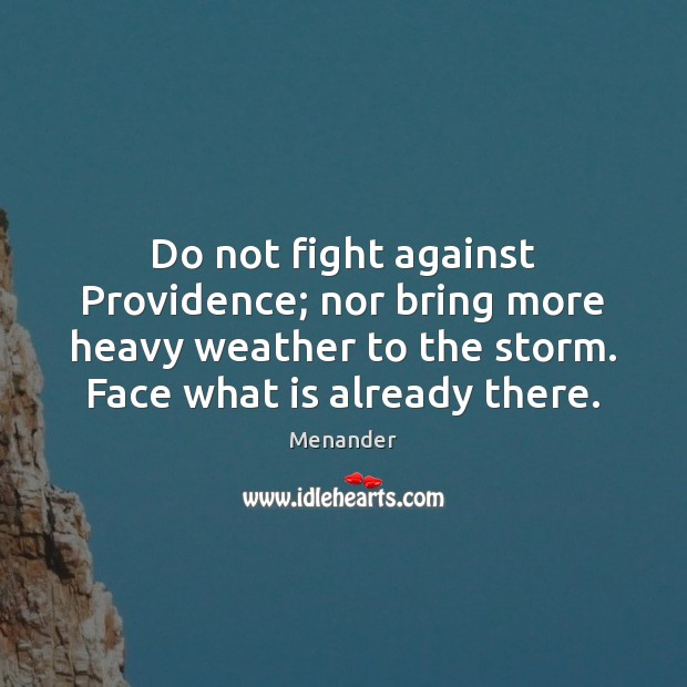 Do not fight against Providence; nor bring more heavy weather to the Menander Picture Quote