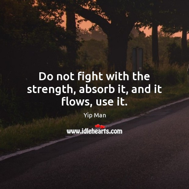 Do not fight with the strength, absorb it, and it flows, use it. Image