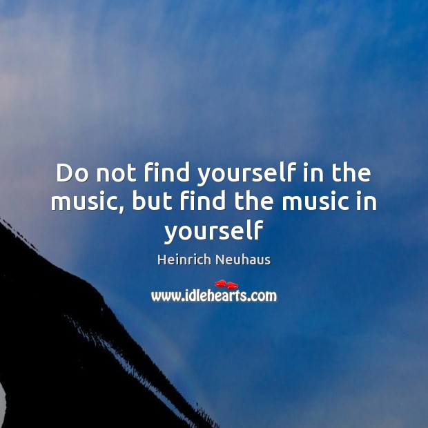 Do not find yourself in the music, but find the music in yourself Image