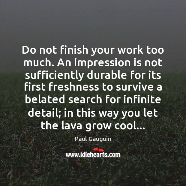 Image, Do not finish your work too much. An impression is not sufficiently