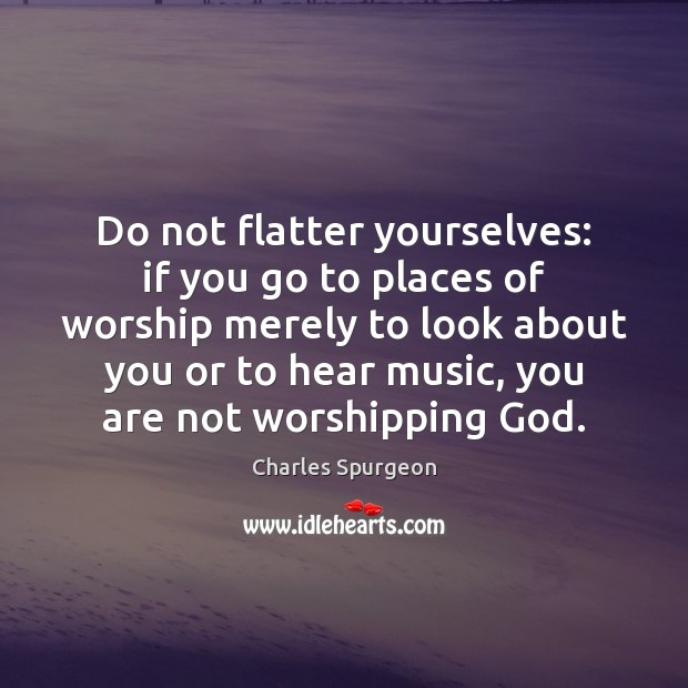 Do not flatter yourselves: if you go to places of worship merely Image