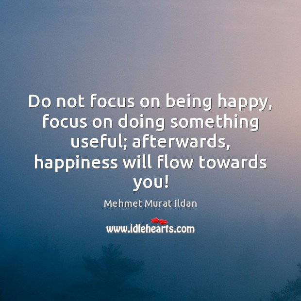 Do not focus on being happy, focus on doing something useful; afterwards, Image
