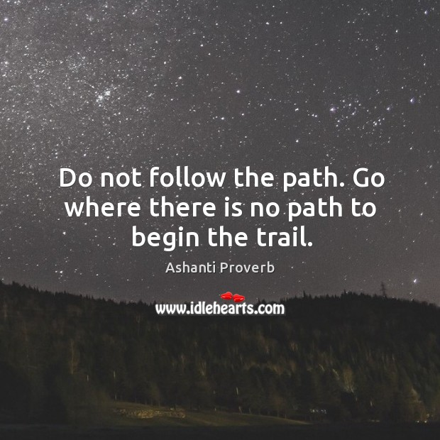 Do not follow the path. Go where there is no path to begin the trail. Ashanti Proverbs Image