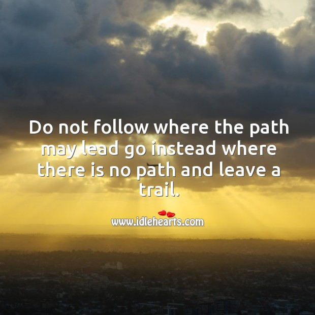 Do not follow where the path may lead go instead where there is no path and leave a trail. Image