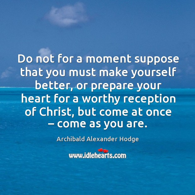 Image, Do not for a moment suppose that you must make yourself better, or prepare your heart