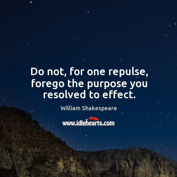 Do not, for one repulse, forego the purpose you resolved to effect. Image
