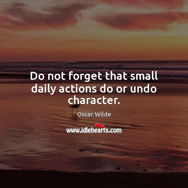 Image, Do not forget that small daily actions do or undo character.