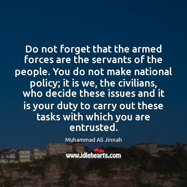Do not forget that the armed forces are the servants of the Image