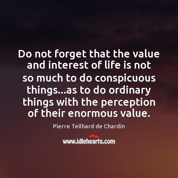 Do not forget that the value and interest of life is not Pierre Teilhard de Chardin Picture Quote