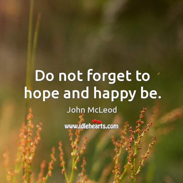 Do not forget to hope and happy be. Image