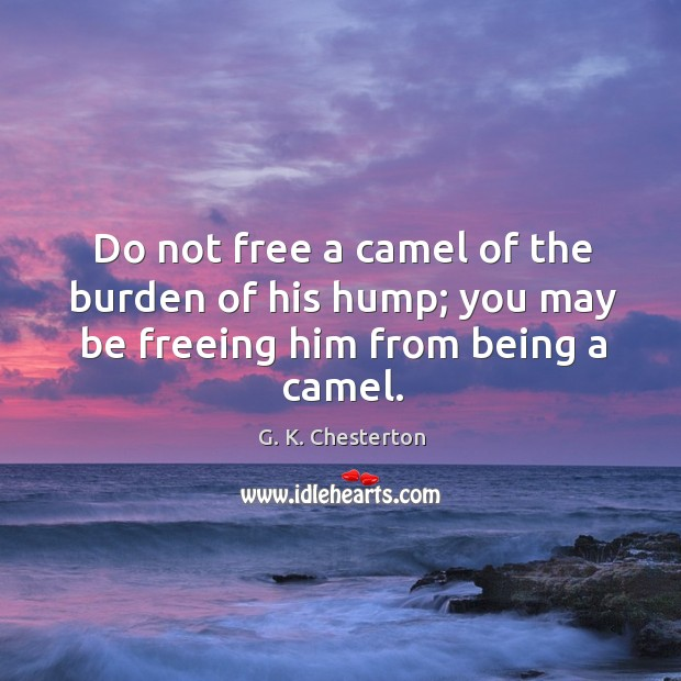 Image, Do not free a camel of the burden of his hump; you may be freeing him from being a camel.
