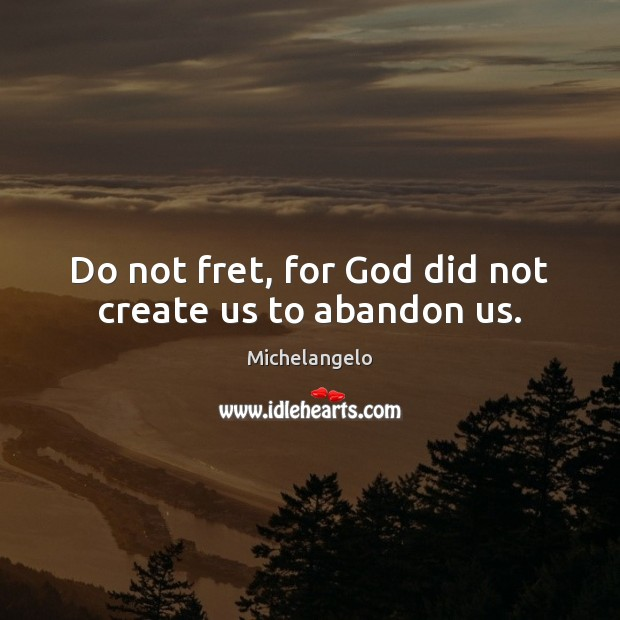 Do not fret, for God did not create us to abandon us. Michelangelo Picture Quote