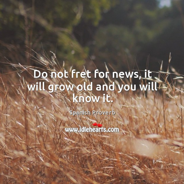Image, Do not fret for news, it will grow old and you will know it.