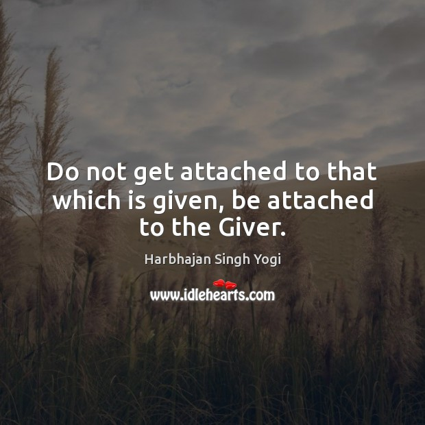 Do not get attached to that which is given, be attached to the Giver. Harbhajan Singh Yogi Picture Quote