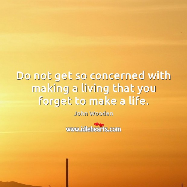 Image, Do not get so concerned with making a living that you forget to make a life.