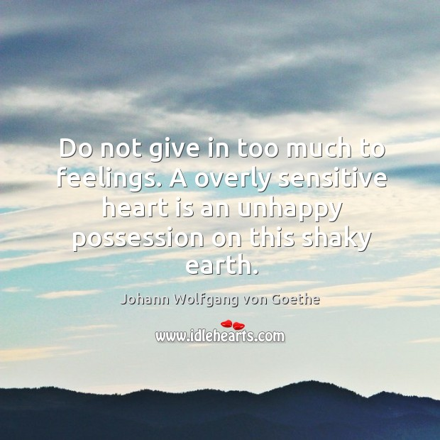 Do not give in too much to feelings. A overly sensitive heart is an unhappy possession on this shaky earth. Image
