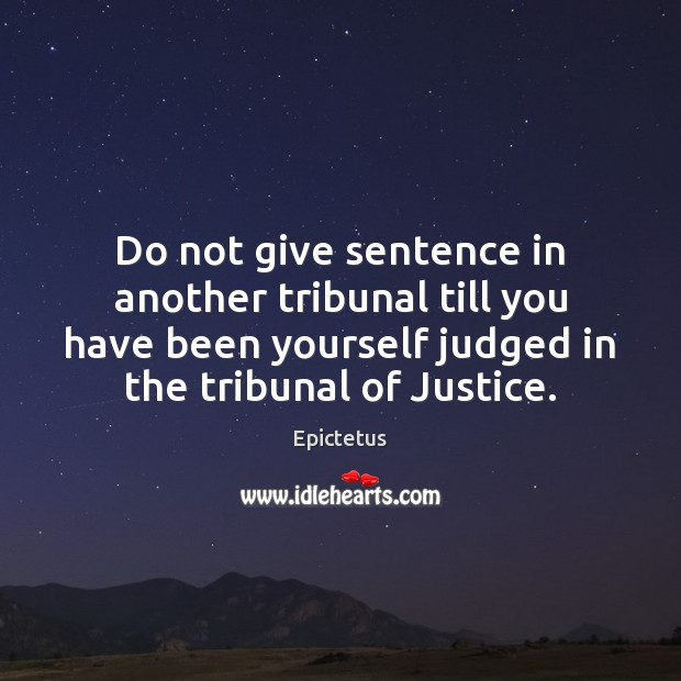 Do not give sentence in another tribunal till you have been yourself Epictetus Picture Quote
