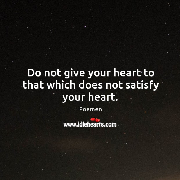 Do not give your heart to that which does not satisfy your heart. Image