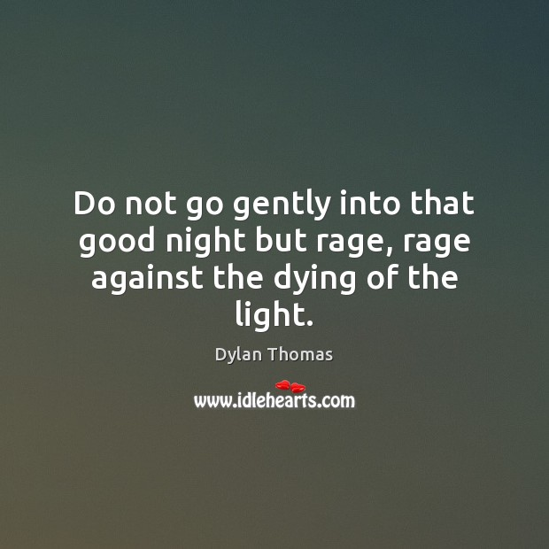 Do not go gently into that good night but rage, rage against the dying of the light. Dylan Thomas Picture Quote