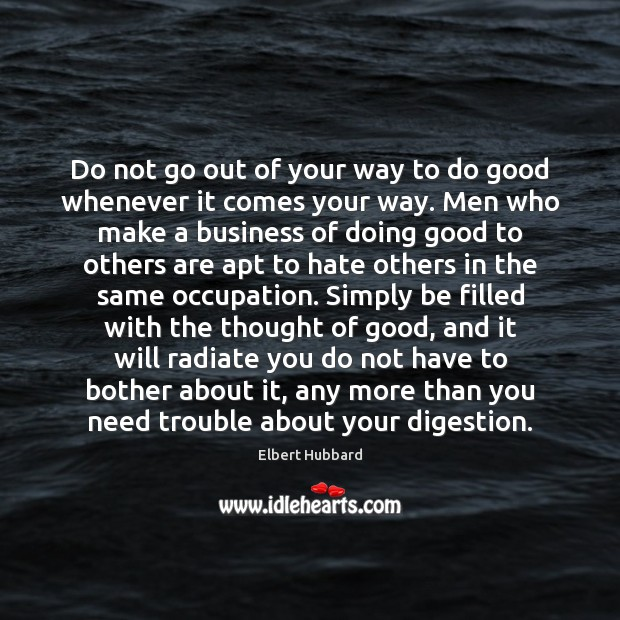 Do not go out of your way to do good whenever it Elbert Hubbard Picture Quote