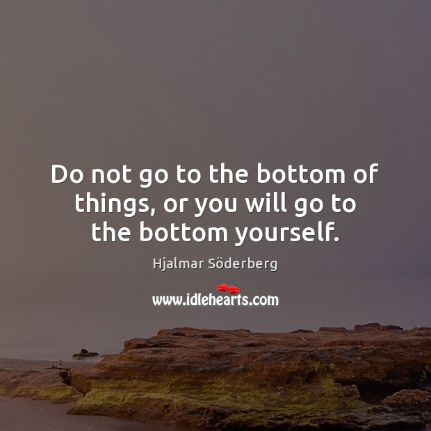 Do not go to the bottom of things, or you will go to the bottom yourself. Image