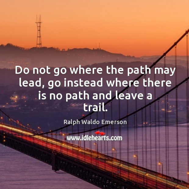 Do not go where the path may lead, go instead where there is no path and leave a trail. Image