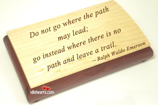 Do Not Go Where The Path May Lead, Go Instead…