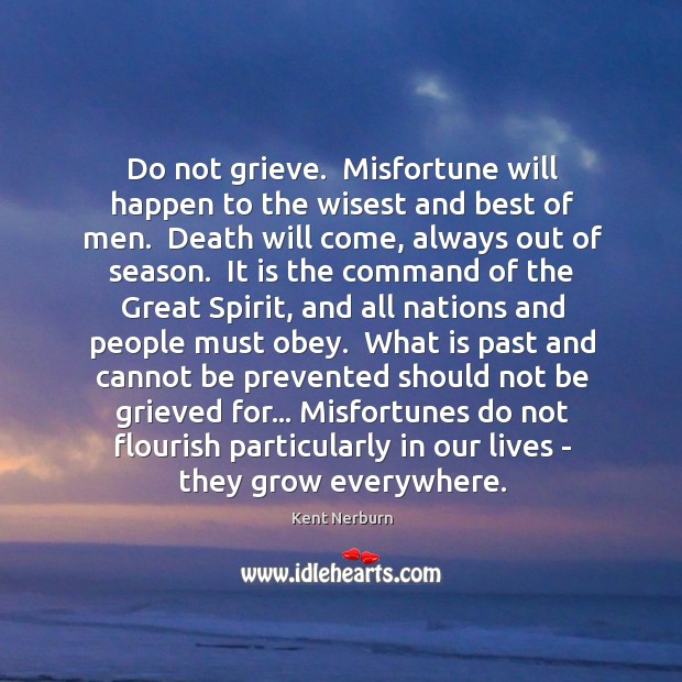 Do not grieve.  Misfortune will happen to the wisest and best of Kent Nerburn Picture Quote