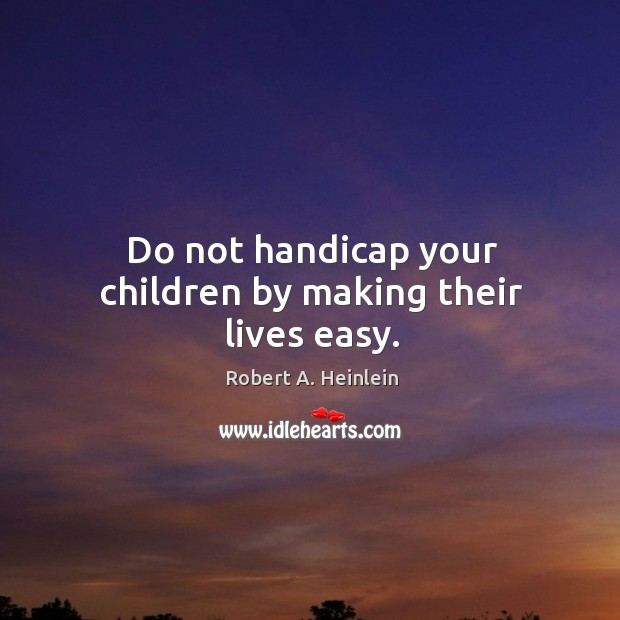 Image, Do not handicap your children by making their lives easy.