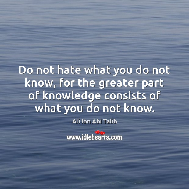 Do not hate what you do not know, for the greater part Ali Ibn Abi Talib Picture Quote