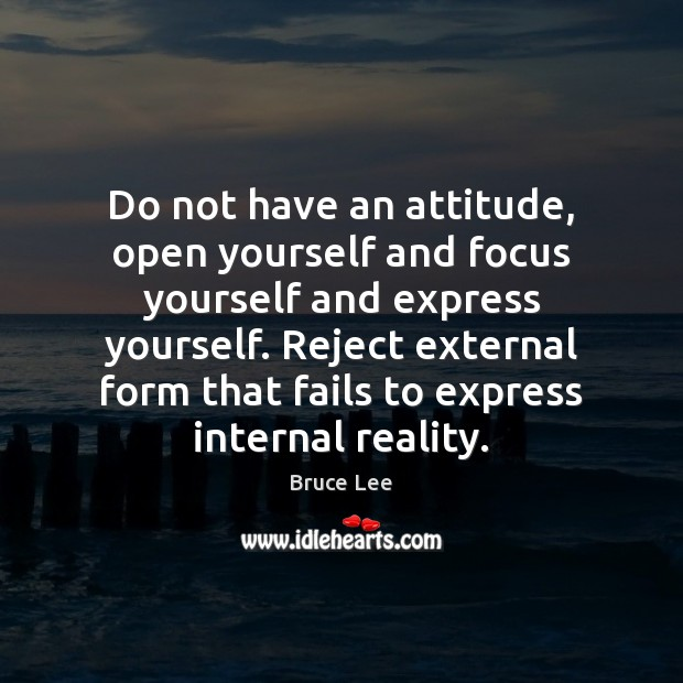 Do not have an attitude, open yourself and focus yourself and express Image