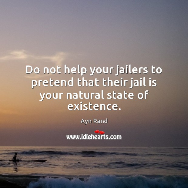Do not help your jailers to pretend that their jail is your natural state of existence. Image